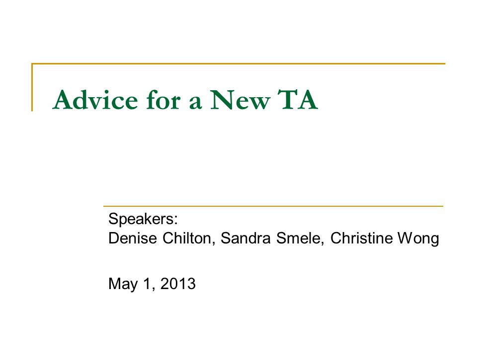 Advice for a New TA Speakers: Denise Chilton, Sandra Smele, Christine Wong May 1, 2013