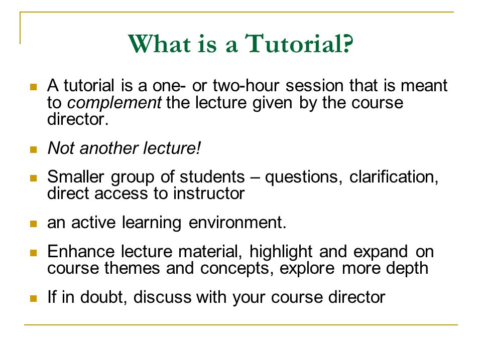 What is a Tutorial? A tutorial is a one- or two-hour session that is meant to complement the lecture given by the course director. Not another lecture
