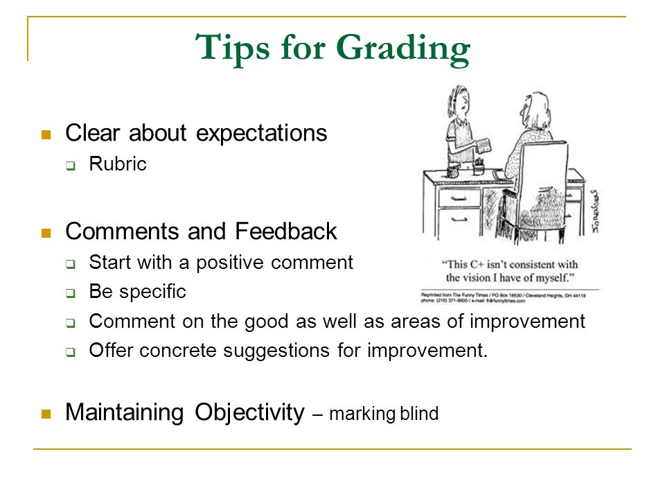 Tips for Grading Clear about expectations  Rubric Comments and Feedback  Start with a positive comment  Be specific  Comment on the good as well a