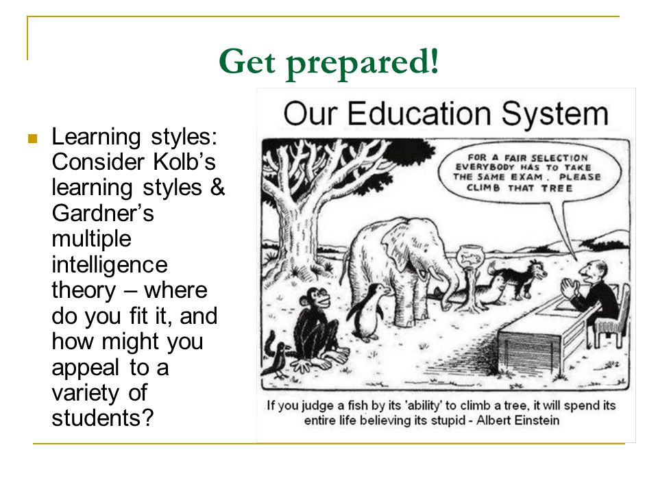 Get prepared! Learning styles: Consider Kolb's learning styles & Gardner's multiple intelligence theory – where do you fit it, and how might you appea