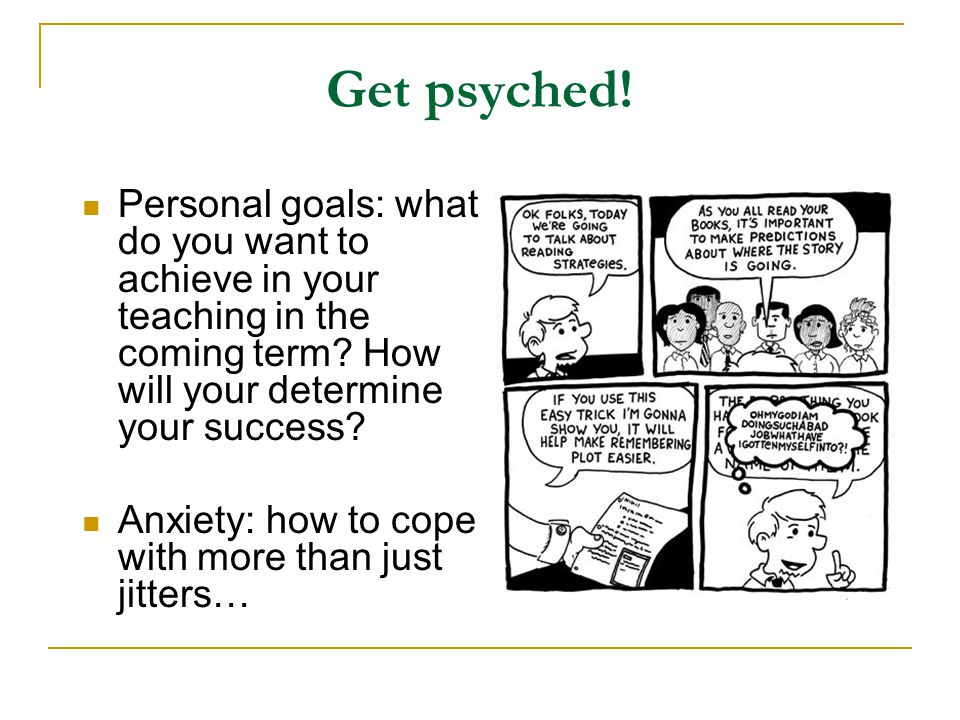 Get psyched! Personal goals: what do you want to achieve in your teaching in the coming term? How will your determine your success? Anxiety: how to co