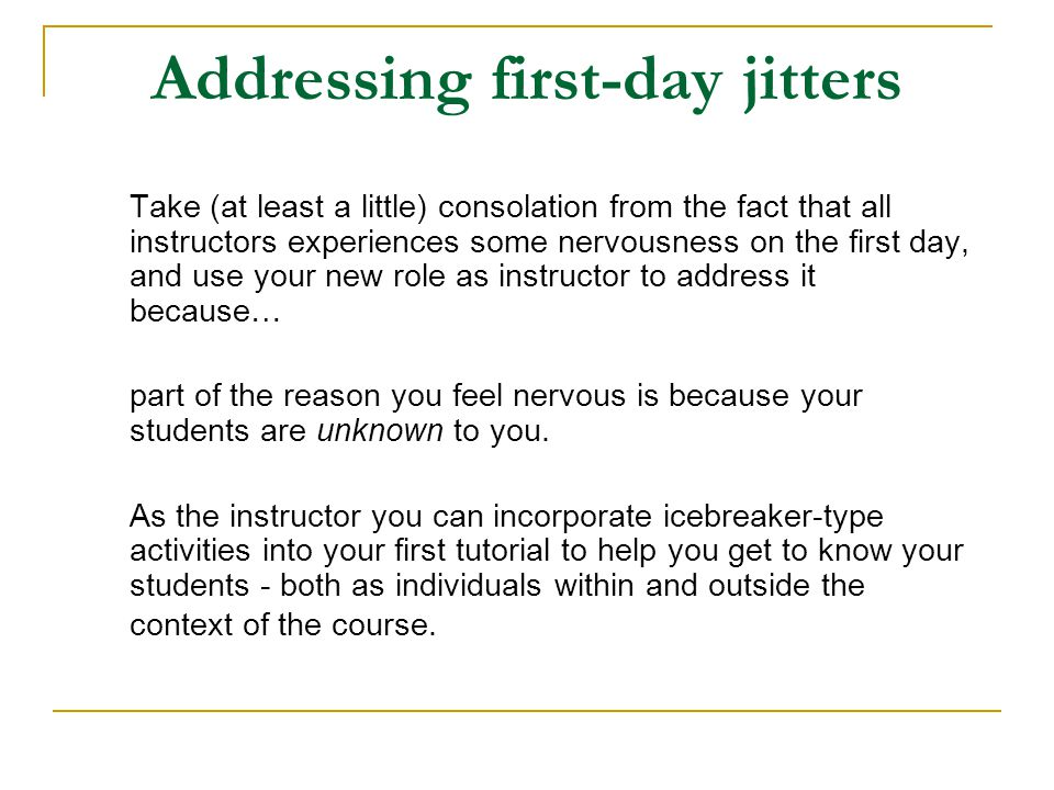 Addressing first-day jitters Take (at least a little) consolation from the fact that all instructors experiences some nervousness on the first day, an