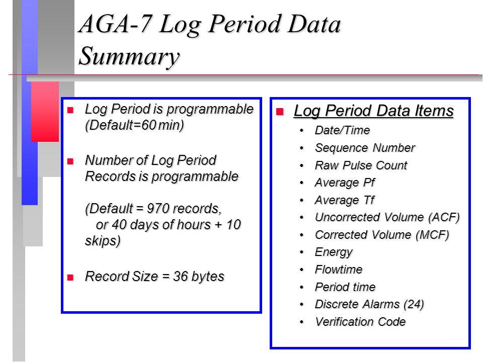 AGA-7 Log Period Data Summary Log Period is programmable (Default=60 min) Log Period is programmable (Default=60 min) Number of Log Period Records is