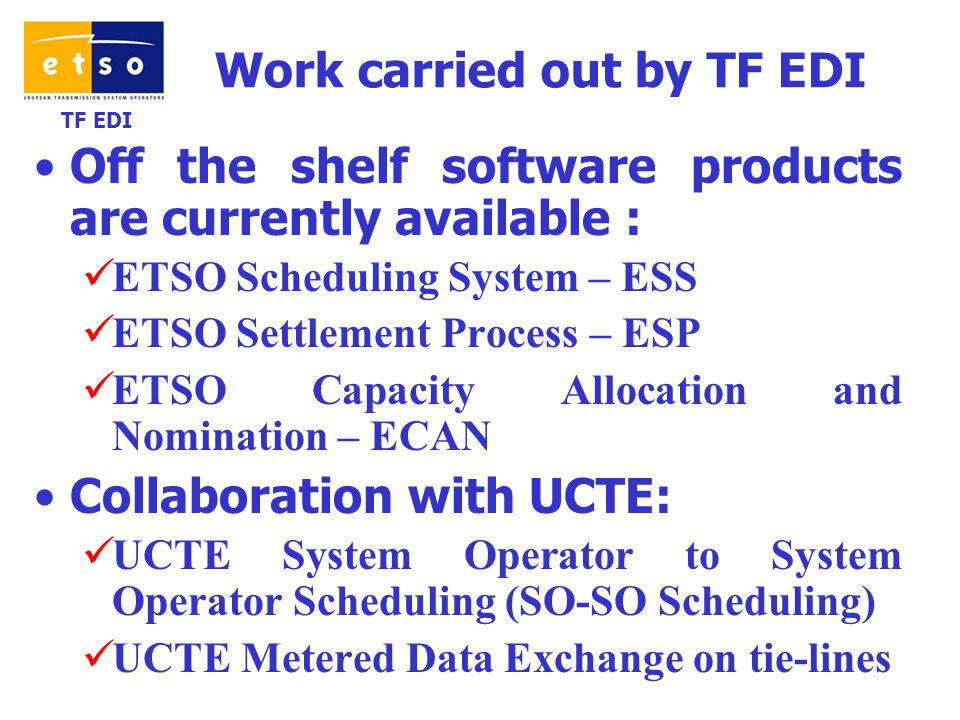 TF EDI Work carried out by TF EDI Off the shelf software products are currently available : ETSO Scheduling System – ESS ETSO Settlement Process – ESP ETSO Capacity Allocation and Nomination – ECAN Collaboration with UCTE: UCTE System Operator to System Operator Scheduling (SO-SO Scheduling) UCTE Metered Data Exchange on tie-lines