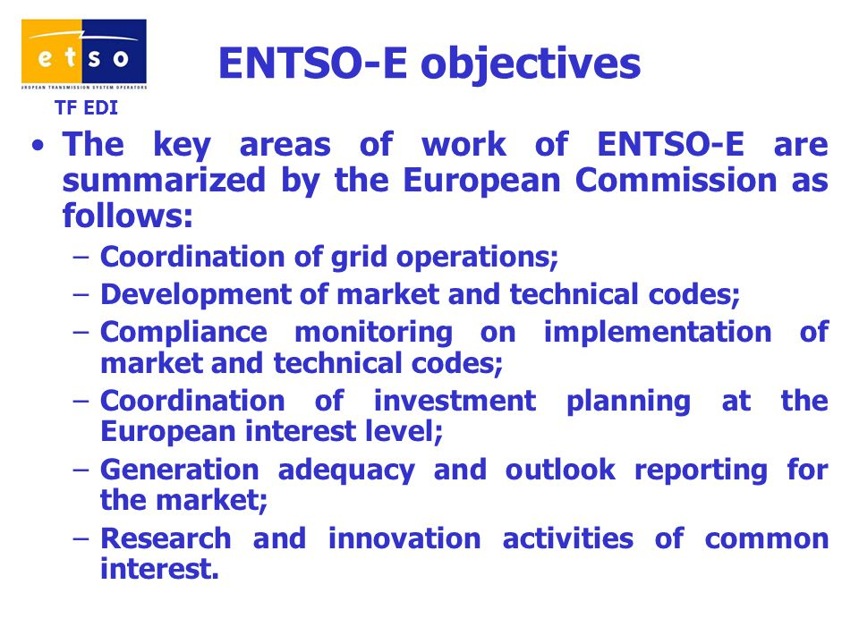 TF EDI ENTSO-E objectives The key areas of work of ENTSO-E are summarized by the European Commission as follows: –Coordination of grid operations; –Development of market and technical codes; –Compliance monitoring on implementation of market and technical codes; –Coordination of investment planning at the European interest level; –Generation adequacy and outlook reporting for the market; –Research and innovation activities of common interest.