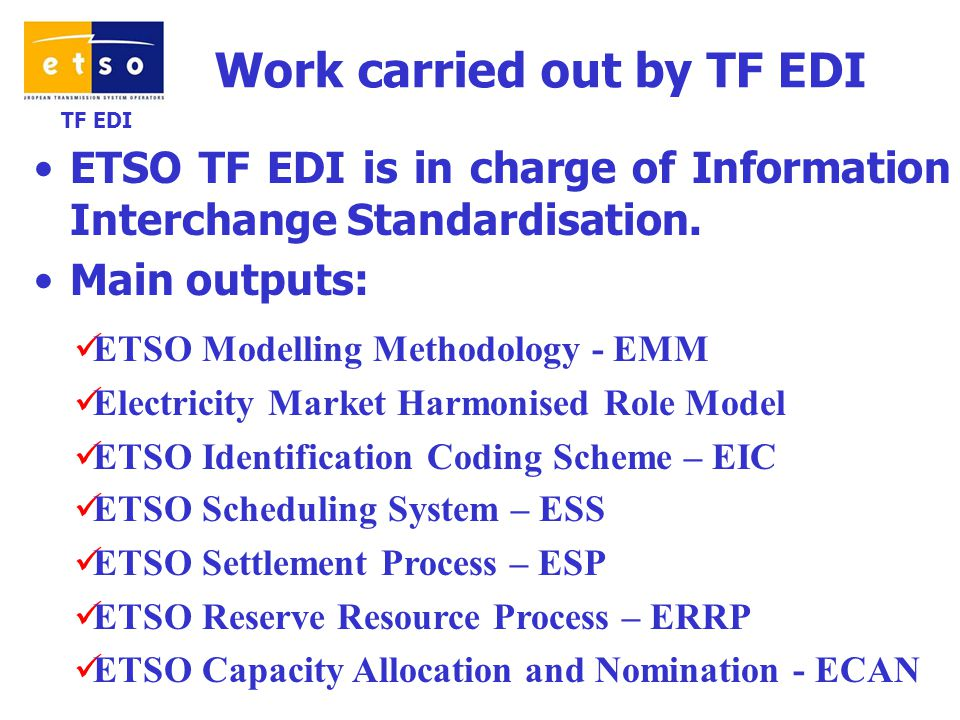 TF EDI Work carried out by TF EDI ETSO TF EDI is in charge of Information Interchange Standardisation.