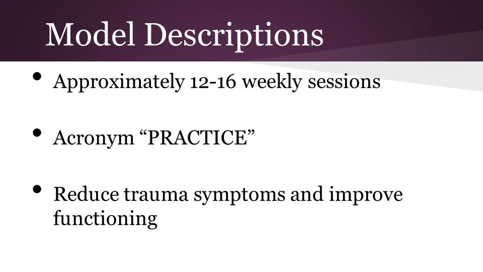 Model Descriptions Approximately 12-16 weekly sessions Acronym PRACTICE Reduce trauma symptoms and improve functioning