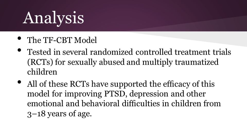 Analysis The TF-CBT Model Tested in several randomized controlled treatment trials (RCTs) for sexually abused and multiply traumatized children All of these RCTs have supported the efficacy of this model for improving PTSD, depression and other emotional and behavioral difficulties in children from 3–18 years of age.