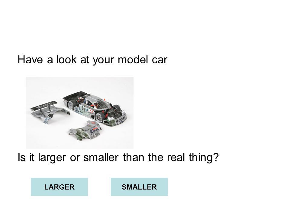 Have a look at your model car Is it larger or smaller than the real thing? LARGERSMALLER