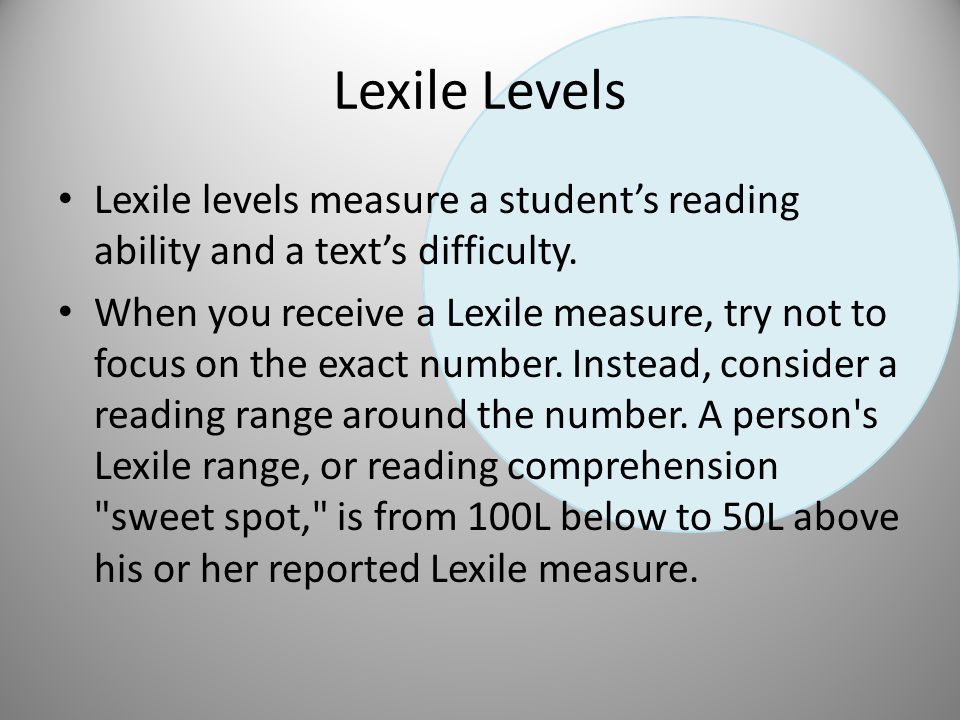 Correlations Between Lexile and Grade Levels Lexile RangeGrade 25-325First Grade 350-525Second Grade 550-675Third Grade 700-775Fourth Grade 800-875Fifth Grade 900-950Sixth Grade 975-1025Seventh Grade 1050-1075Eighth Grade 1100-1125Ninth Grade 1150-1175Tenth Grade 1200-1225Eleventh Grade 1250-1275Twelfth Grade 1300 and upThirteenth Grade Look at your MAP Data and Determine your grade level reading based on your lexile range.