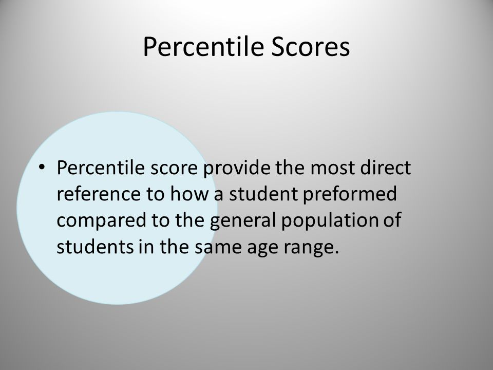 Percentile Scores Percentile score provide the most direct reference to how a student preformed compared to the general population of students in the same age range.