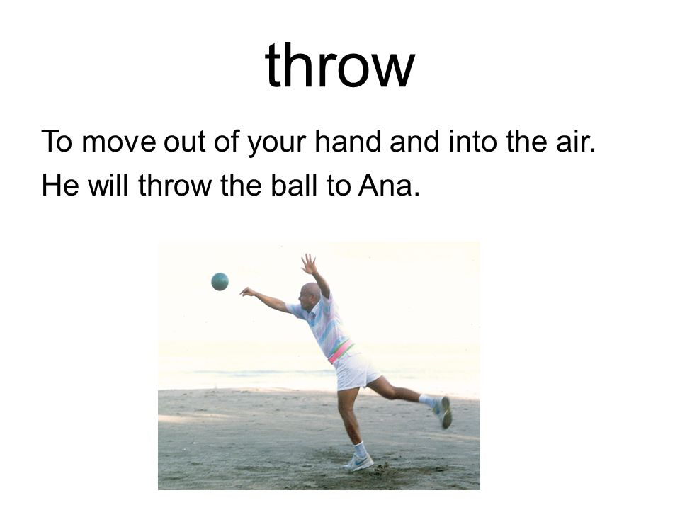 throw To move out of your hand and into the air. He will throw the ball to Ana.