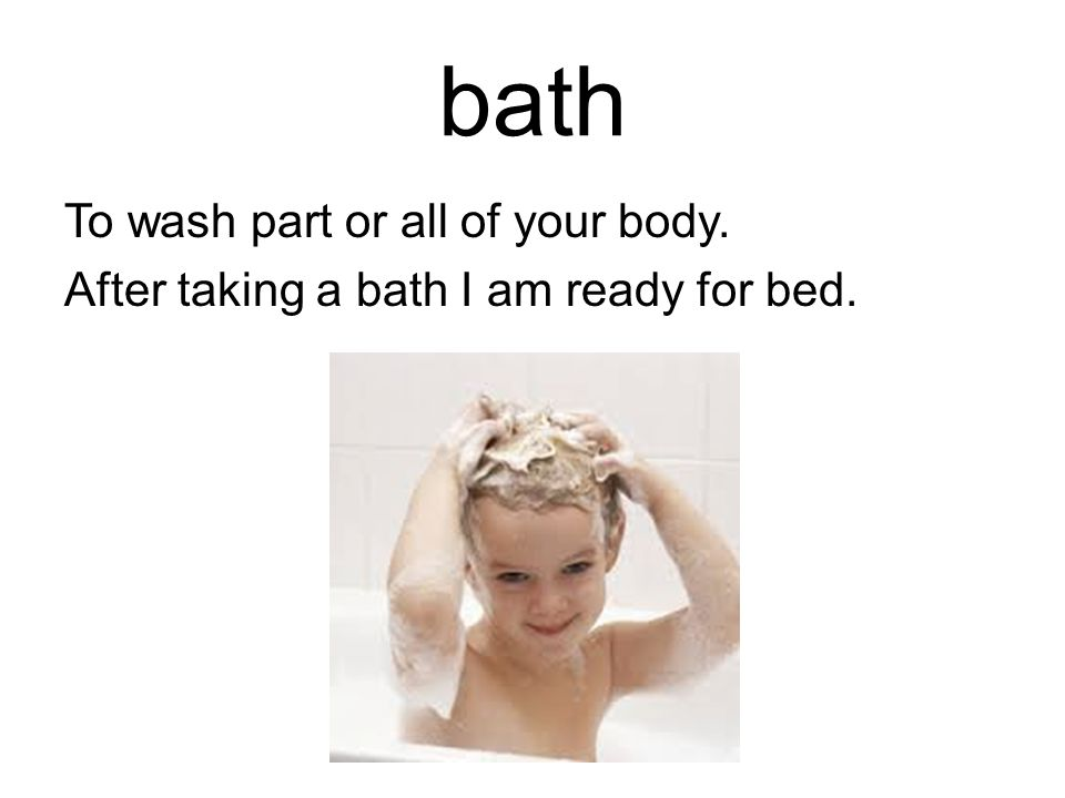 bath To wash part or all of your body. After taking a bath I am ready for bed.
