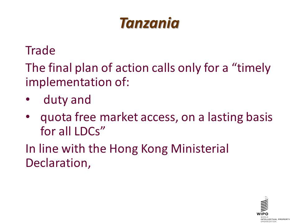 Tanzania Trade The final plan of action calls only for a timely implementation of: duty and quota free market access, on a lasting basis for all LDCs In line with the Hong Kong Ministerial Declaration,