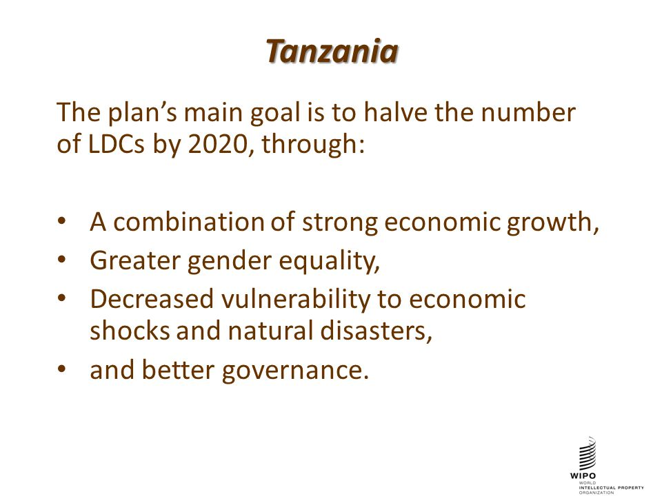 Tanzania The plan's main goal is to halve the number of LDCs by 2020, through: A combination of strong economic growth, Greater gender equality, Decreased vulnerability to economic shocks and natural disasters, and better governance.
