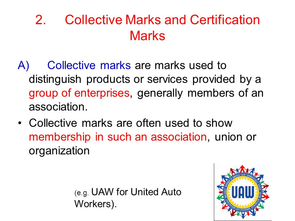 2.Collective Marks and Certification Marks A)Collective marks are marks used to distinguish products or services provided by a group of enterprises, generally members of an association.