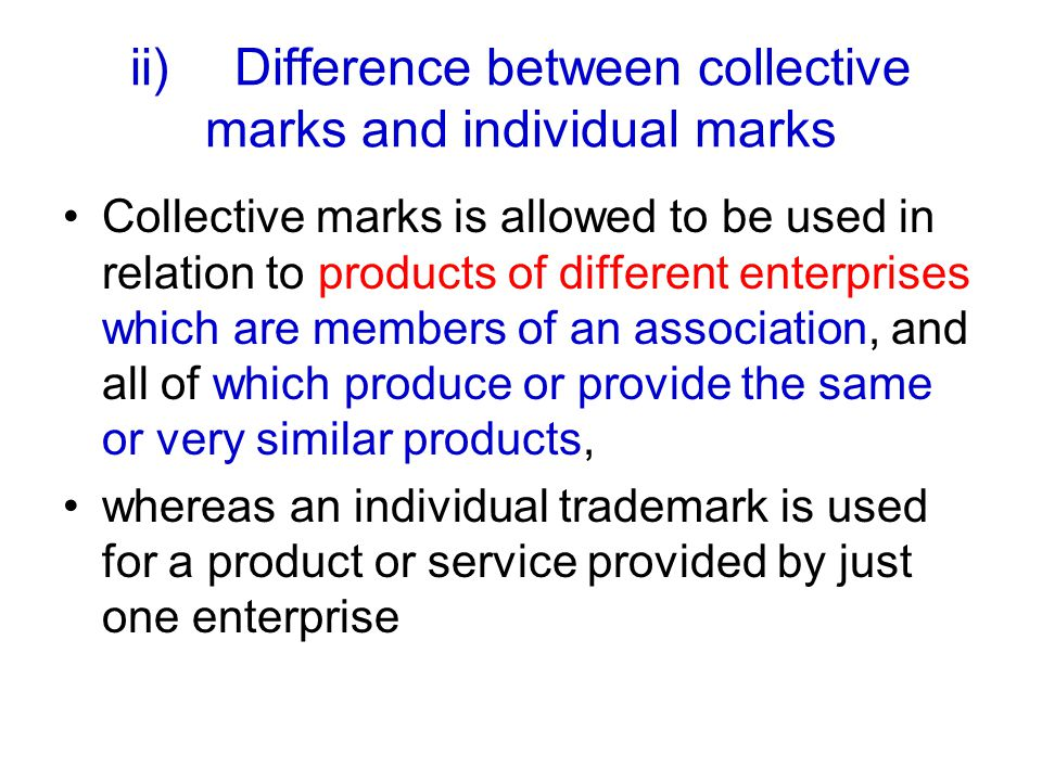 ii)Difference between collective marks and individual marks Collective marks is allowed to be used in relation to products of different enterprises which are members of an association, and all of which produce or provide the same or very similar products, whereas an individual trademark is used for a product or service provided by just one enterprise