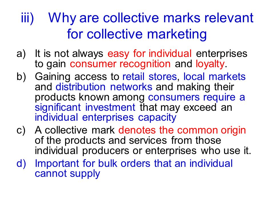iii)Why are collective marks relevant for collective marketing a)It is not always easy for individual enterprises to gain consumer recognition and loyalty.
