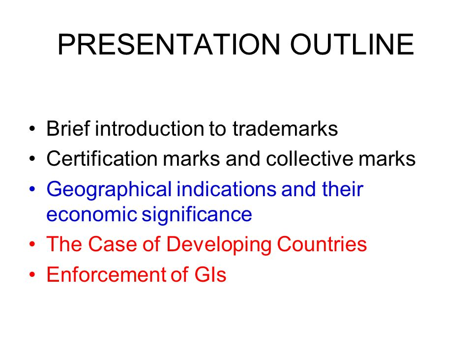 PRESENTATION OUTLINE Brief introduction to trademarks Certification marks and collective marks Geographical indications and their economic significance The Case of Developing Countries Enforcement of GIs