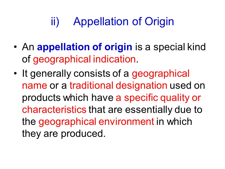 ii)Appellation of Origin An appellation of origin is a special kind of geographical indication.