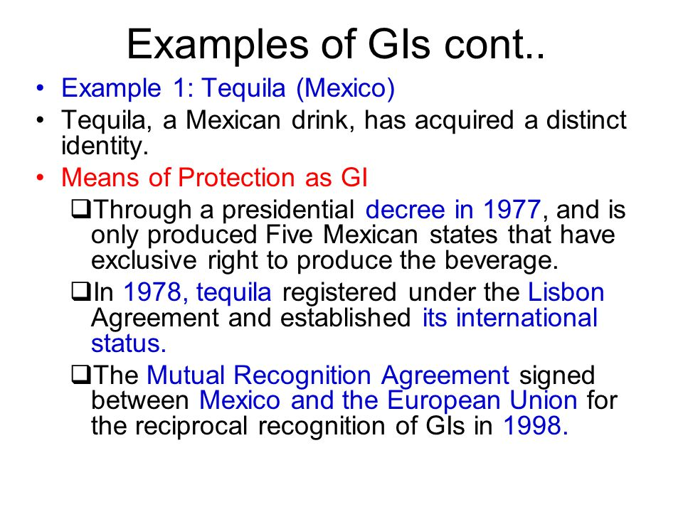 Examples of GIs cont.. Example 1: Tequila (Mexico) Tequila, a Mexican drink, has acquired a distinct identity. Means of Protection as GI  Through a p