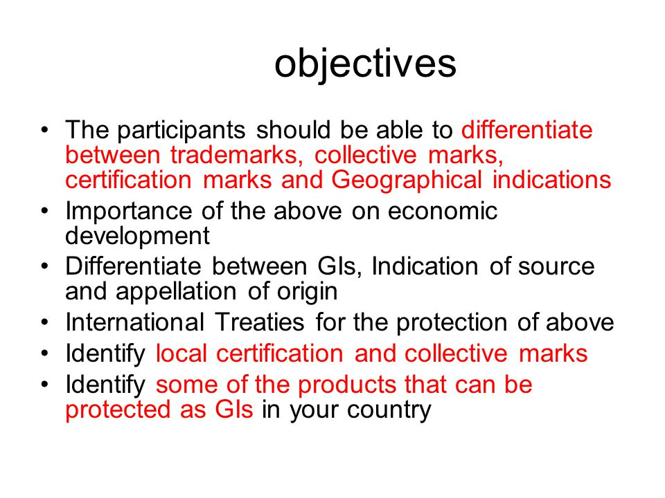 objectives The participants should be able to differentiate between trademarks, collective marks, certification marks and Geographical indications Importance of the above on economic development Differentiate between GIs, Indication of source and appellation of origin International Treaties for the protection of above Identify local certification and collective marks Identify some of the products that can be protected as GIs in your country