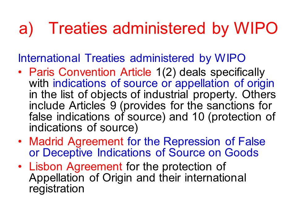 a)Treaties administered by WIPO International Treaties administered by WIPO Paris Convention Article 1(2) deals specifically with indications of source or appellation of origin in the list of objects of industrial property.