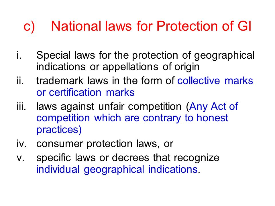 c)National laws for Protection of GI i.Special laws for the protection of geographical indications or appellations of origin ii.trademark laws in the form of collective marks or certification marks iii.laws against unfair competition (Any Act of competition which are contrary to honest practices) iv.consumer protection laws, or v.specific laws or decrees that recognize individual geographical indications.