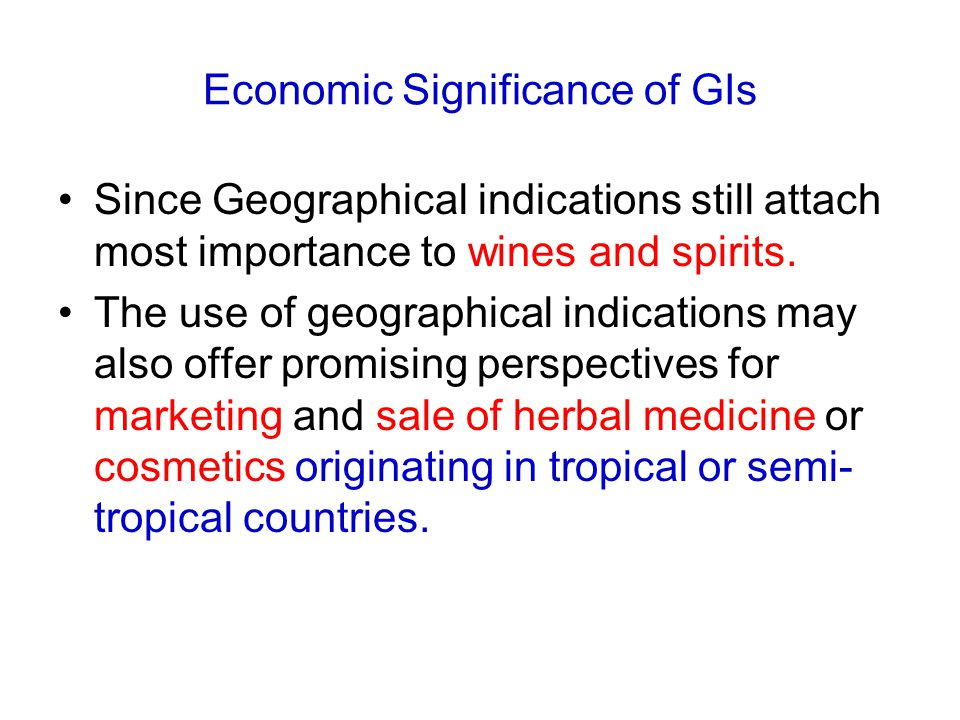 Economic Significance of GIs Since Geographical indications still attach most importance to wines and spirits.