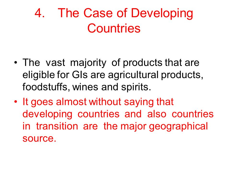 4.The Case of Developing Countries The vast majority of products that are eligible for GIs are agricultural products, foodstuffs, wines and spirits.