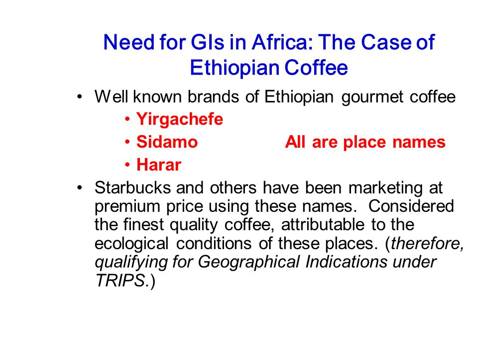 Need for GIs in Africa: The Case of Ethiopian Coffee Well known brands of Ethiopian gourmet coffee Yirgachefe Sidamo All are place names Harar Starbucks and others have been marketing at premium price using these names.