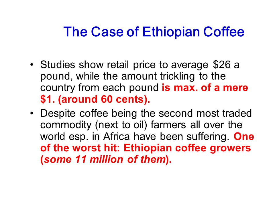 The Case of Ethiopian Coffee Studies show retail price to average $26 a pound, while the amount trickling to the country from each pound is max.