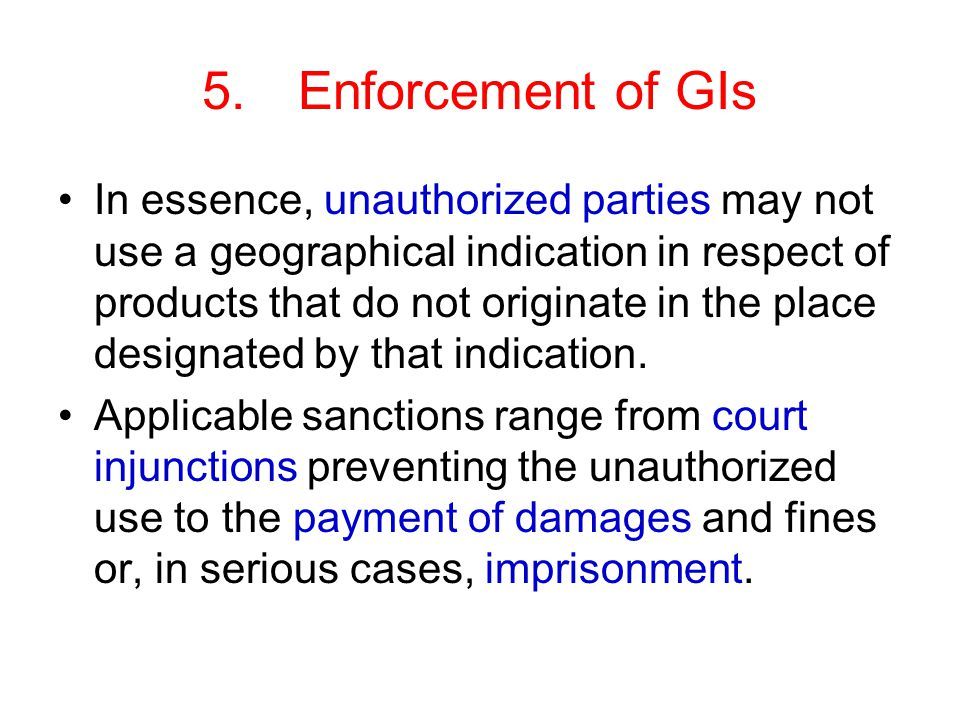 5.Enforcement of GIs In essence, unauthorized parties may not use a geographical indication in respect of products that do not originate in the place designated by that indication.