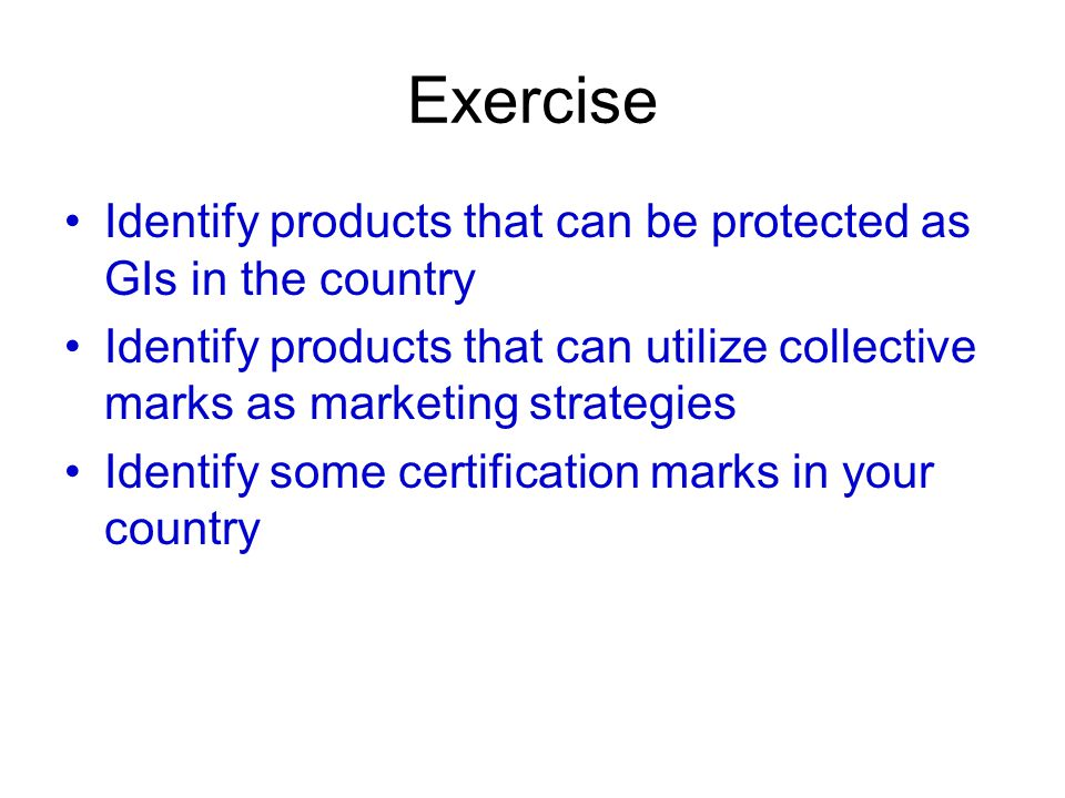 Exercise Identify products that can be protected as GIs in the country Identify products that can utilize collective marks as marketing strategies Identify some certification marks in your country
