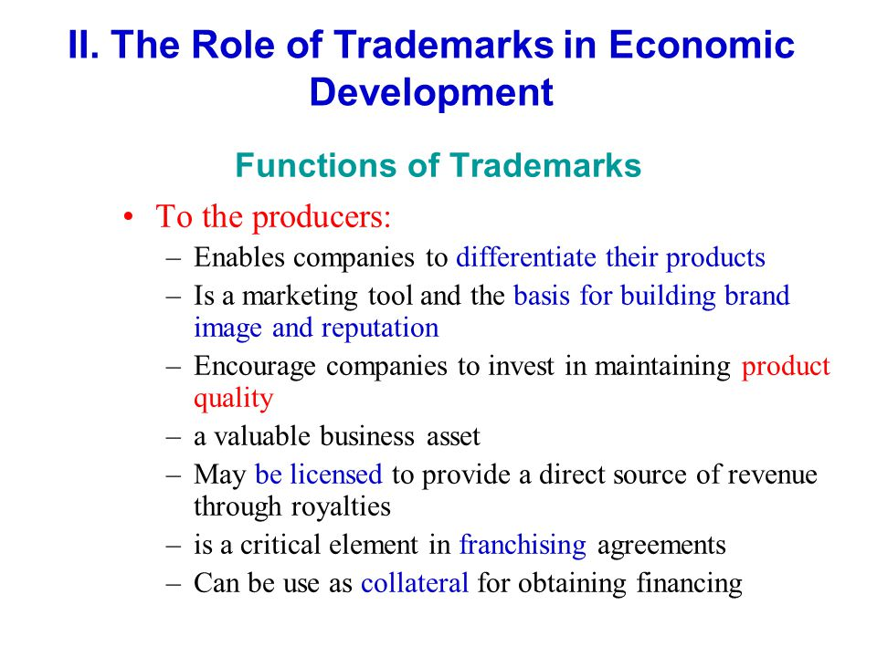 To the producers: –Enables companies to differentiate their products –Is a marketing tool and the basis for building brand image and reputation –Encourage companies to invest in maintaining product quality –a valuable business asset –May be licensed to provide a direct source of revenue through royalties –is a critical element in franchising agreements –Can be use as collateral for obtaining financing II.