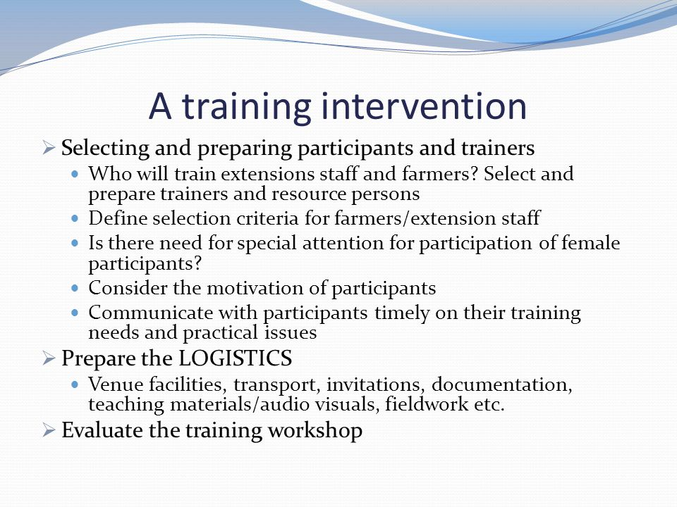 A training intervention  Selecting and preparing participants and trainers Who will train extensions staff and farmers? Select and prepare trainers a