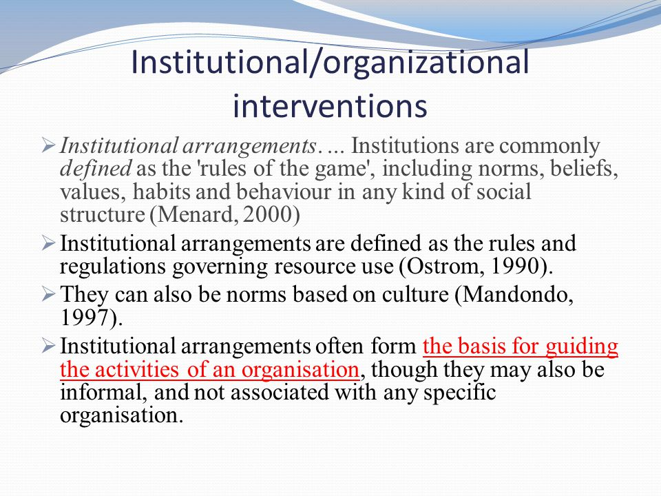 Institutional/organizational interventions  Institutional arrangements.... Institutions are commonly defined as the 'rules of the game', including no