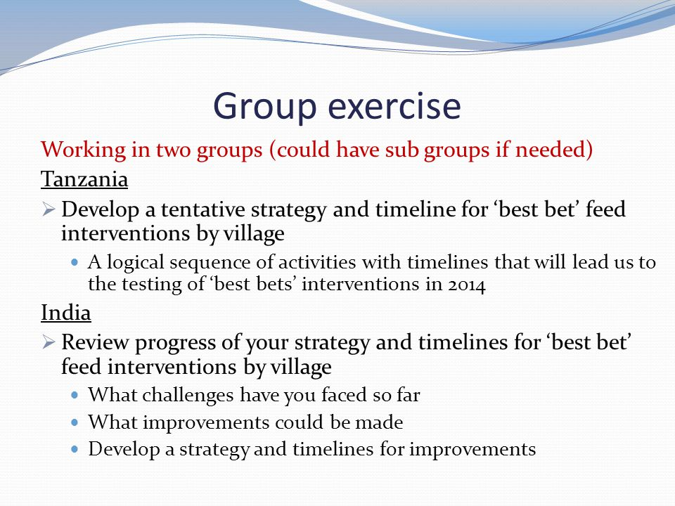 Group exercise Working in two groups (could have sub groups if needed) Tanzania  Develop a tentative strategy and timeline for 'best bet' feed interv