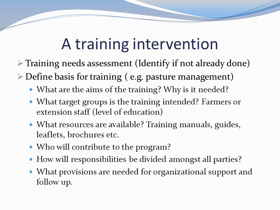 A training intervention  Training needs assessment (Identify if not already done)  Define basis for training ( e.g. pasture management) What are the