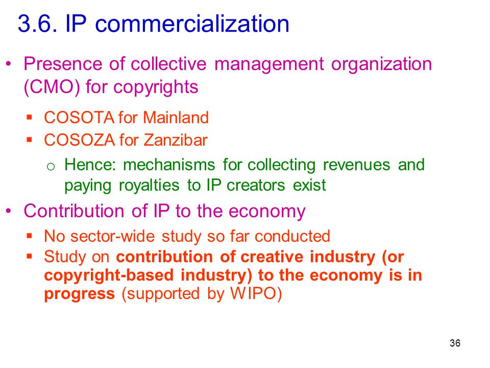 3.6. IP commercialization Presence of collective management organization (CMO) for copyrights 36  COSOTA for Mainland  COSOZA for Zanzibar o Hence: