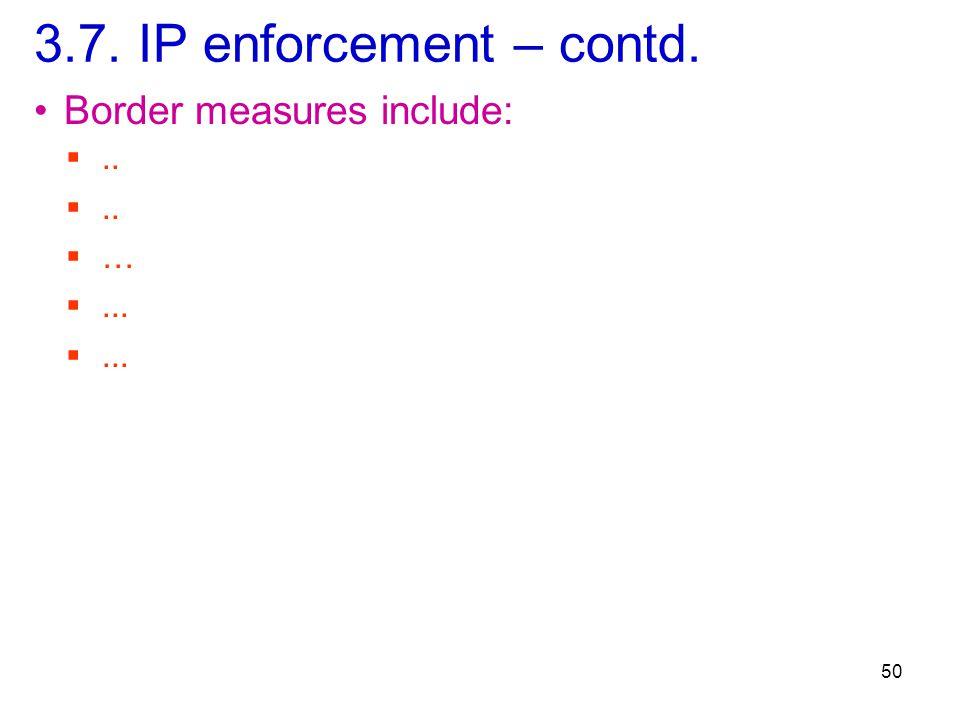 3.7. IP enforcement – contd. 50 Border measures include: ..  … ...