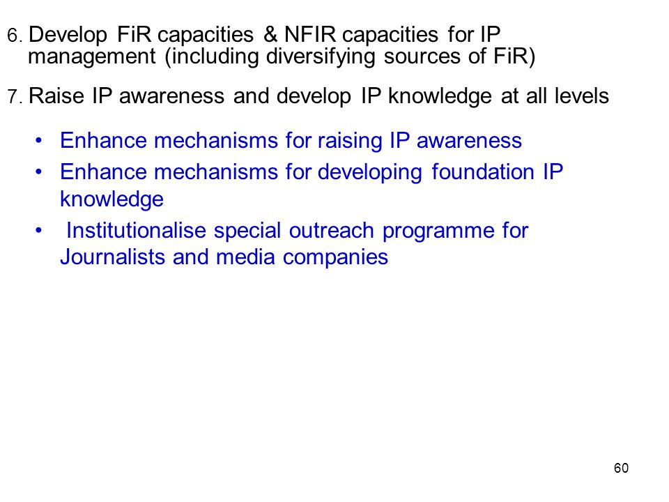 60 Enhance mechanisms for raising IP awareness Enhance mechanisms for developing foundation IP knowledge Institutionalise special outreach programme f