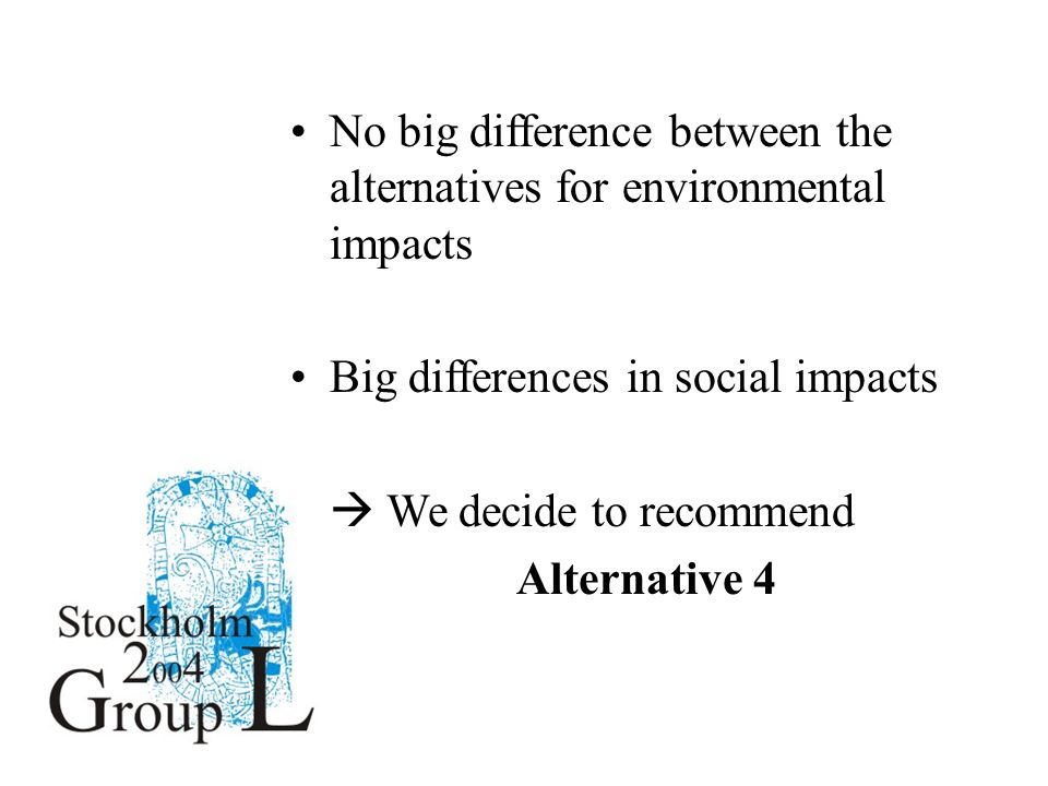 No big difference between the alternatives for environmental impacts Big differences in social impacts  We decide to recommend Alternative 4