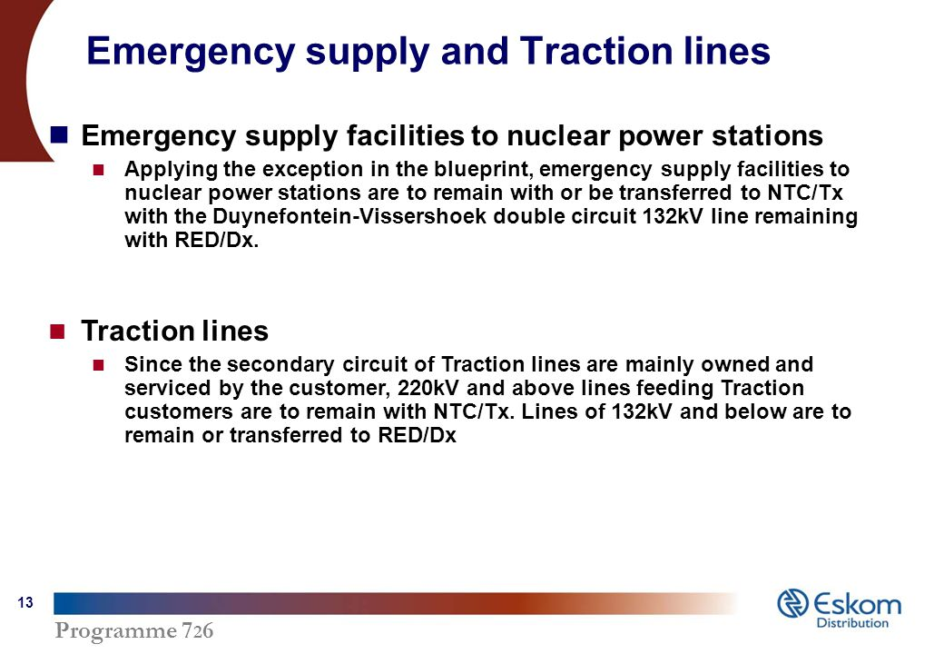 Programme Emergency supply and Traction lines Emergency supply facilities to nuclear power stations Applying the exception in the blueprint, emergency supply facilities to nuclear power stations are to remain with or be transferred to NTC/Tx with the Duynefontein-Vissershoek double circuit 132kV line remaining with RED/Dx.