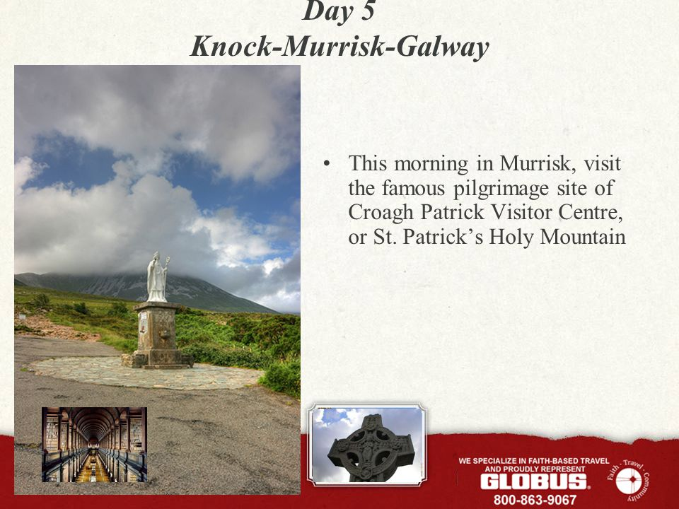 Day 5 Knock-Murrisk-Galway This morning in Murrisk, visit the famous pilgrimage site of Croagh Patrick Visitor Centre, or St. Patrick's Holy Mountain