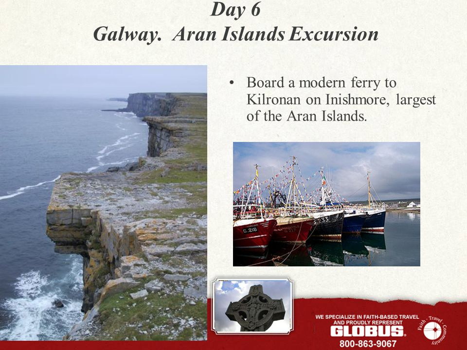 Day 6 Galway. Aran Islands Excursion Board a modern ferry to Kilronan on Inishmore, largest of the Aran Islands.