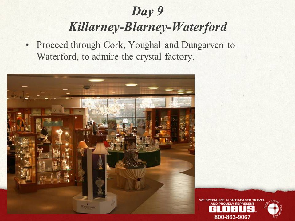 Day 9 Killarney-Blarney-Waterford Proceed through Cork, Youghal and Dungarven to Waterford, to admire the crystal factory.
