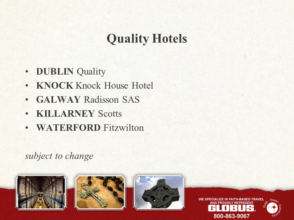 Quality Hotels DUBLIN Quality KNOCK Knock House Hotel GALWAY Radisson SAS KILLARNEY Scotts WATERFORD Fitzwilton subject to change