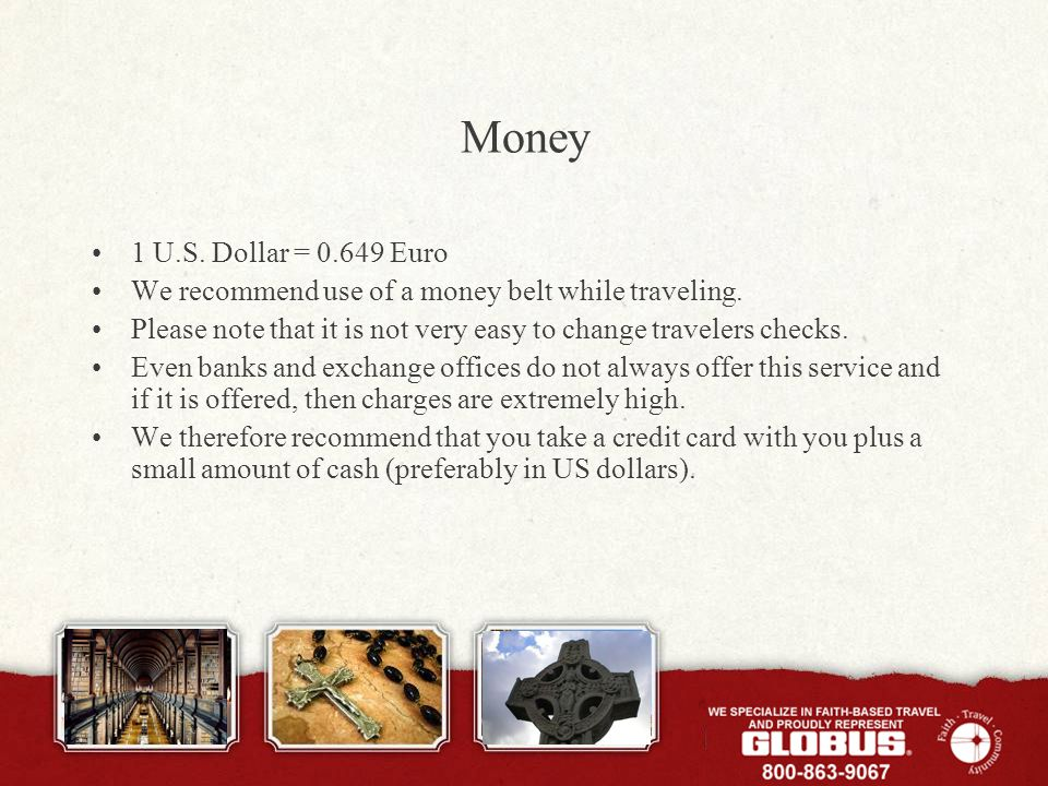 Money 1 U.S. Dollar = 0.649 Euro We recommend use of a money belt while traveling. Please note that it is not very easy to change travelers checks. Ev
