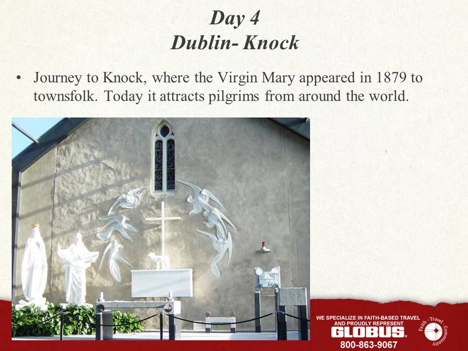 Day 4 Dublin- Knock Visit Knock Shrine, Church of the Apparition, the Basilica and Folk Museum This evening, join the rosary processions